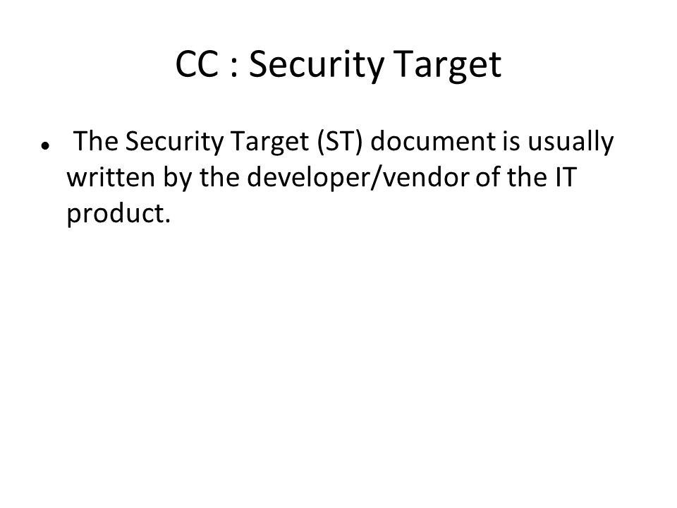 CC : Security Target The Security Target (ST) document is usually written by the developer/vendor of the IT product.