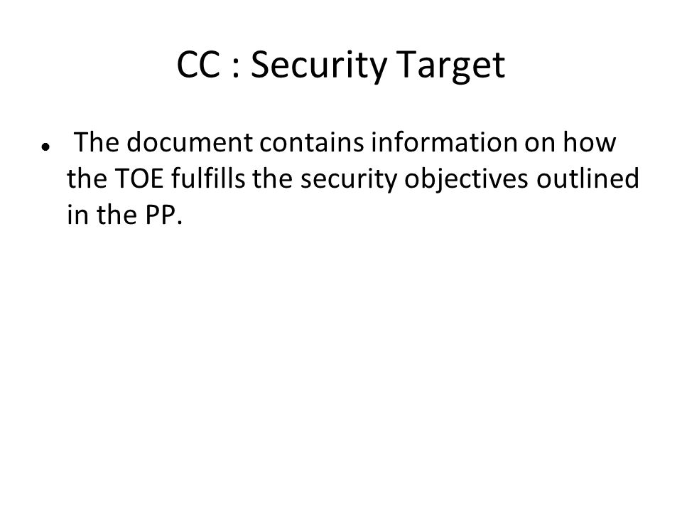CC : Security Target The document contains information on how the TOE fulfills the security objectives outlined in the PP.