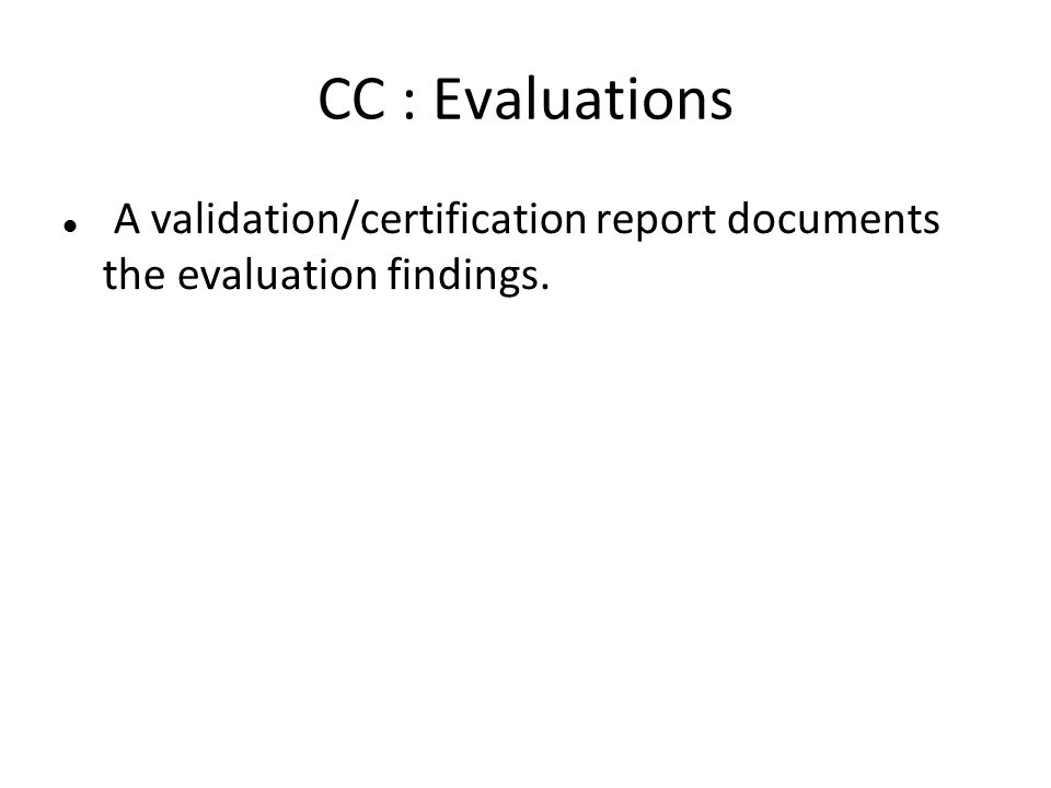 CC : Evaluations A validation/certification report documents the evaluation findings.