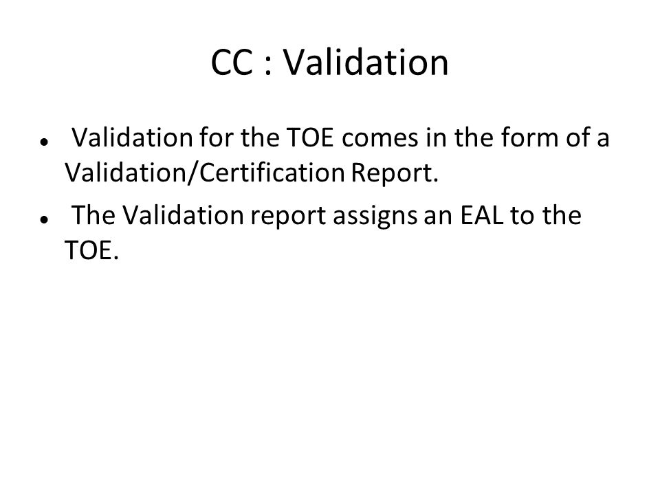 CC : Validation Validation for the TOE comes in the form of a Validation/Certification Report.
