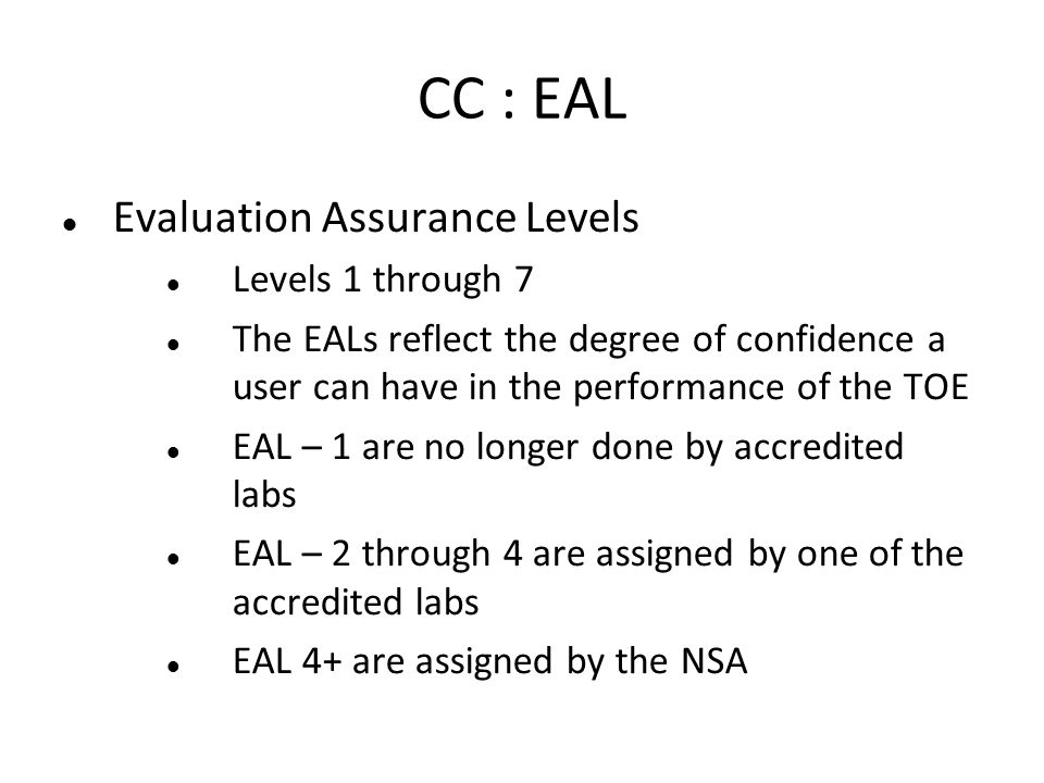 CC : EAL Evaluation Assurance Levels Levels 1 through 7 The EALs reflect the degree of confidence a user can have in the performance of the TOE EAL –