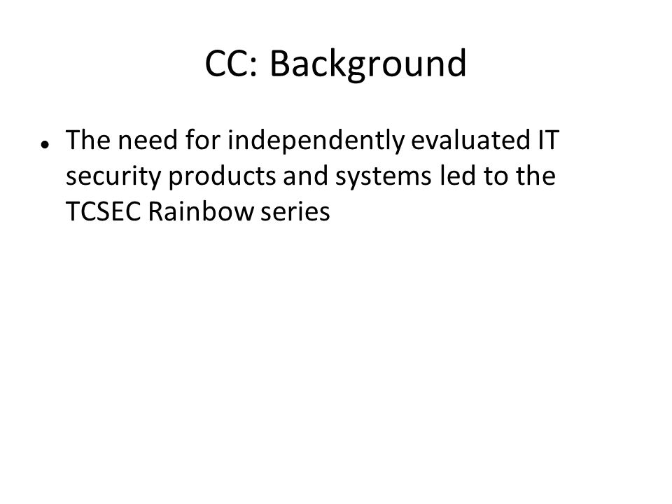 CC: Background The need for independently evaluated IT security products and systems led to the TCSEC Rainbow series