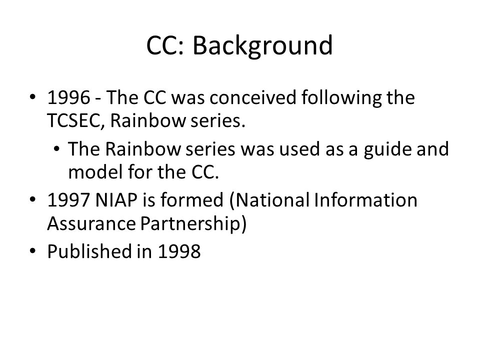 CC: Background 1996 - The CC was conceived following the TCSEC, Rainbow series. The Rainbow series was used as a guide and model for the CC. 1997 NIAP