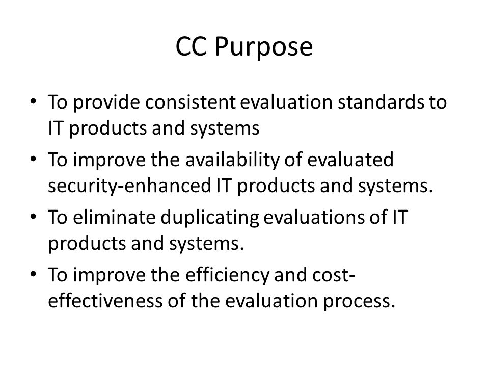 CC Purpose To provide consistent evaluation standards to IT products and systems To improve the availability of evaluated security-enhanced IT product