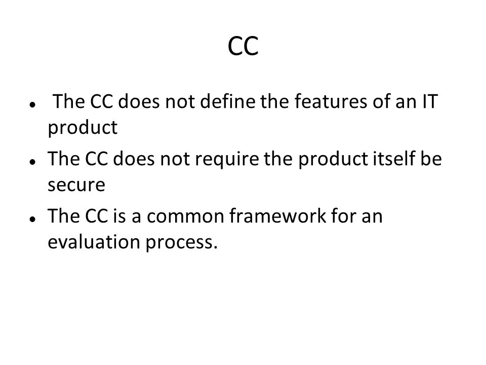 CC The CC does not define the features of an IT product The CC does not require the product itself be secure The CC is a common framework for an evalu
