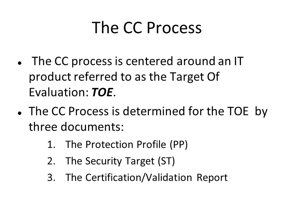 The CC Process The CC process is centered around an IT product referred to as the Target Of Evaluation: TOE. The CC Process is determined for the TOE
