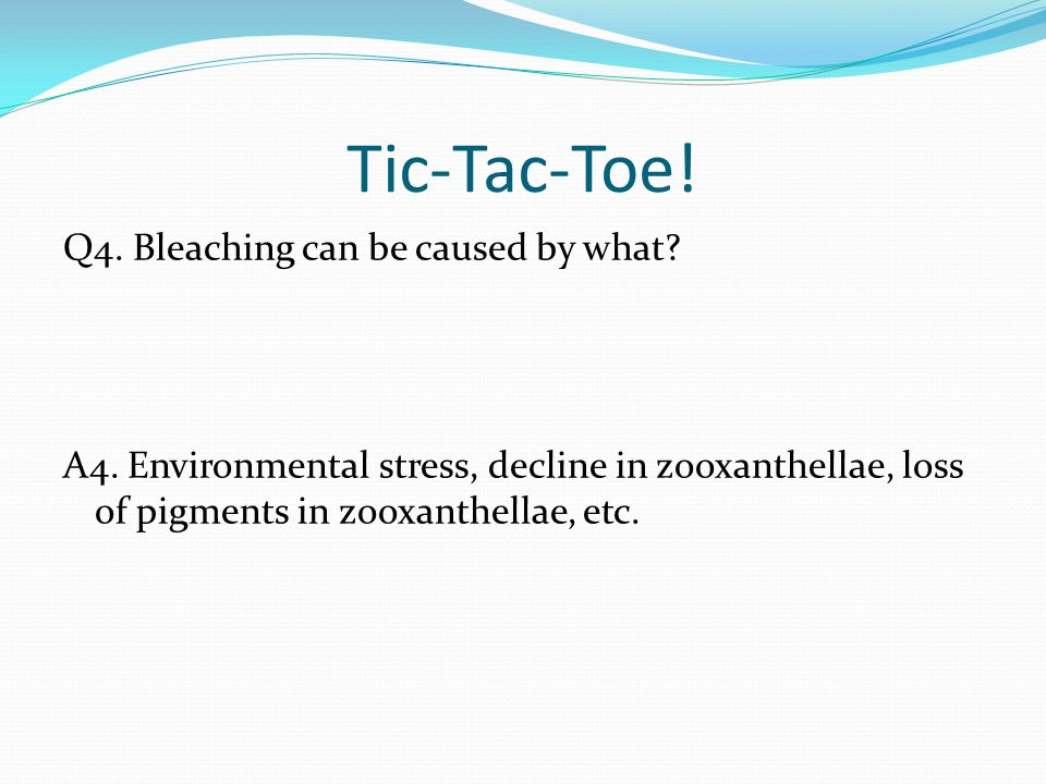 Tic-Tac-Toe. Q4. Bleaching can be caused by what.
