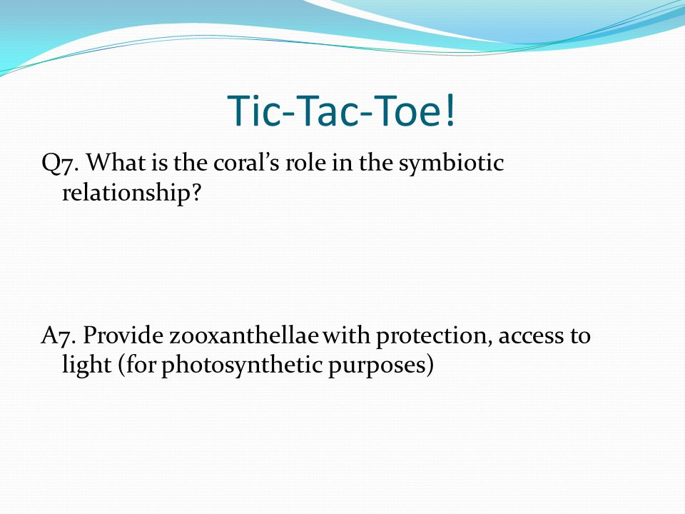 Tic-Tac-Toe! Q7. What is the coral's role in the symbiotic relationship? A7. Provide zooxanthellae with protection, access to light (for photosyntheti