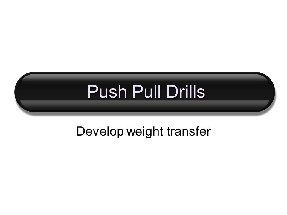 Push Pull Drills Develop weight transfer