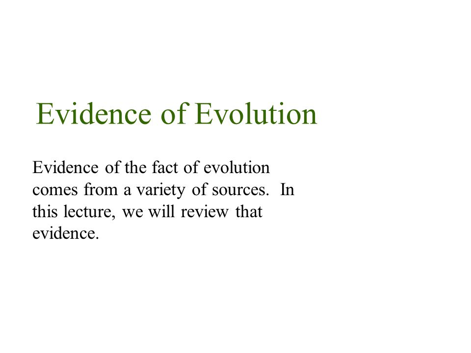 Evidence of Evolution Evidence of the fact of evolution comes from a variety of sources.