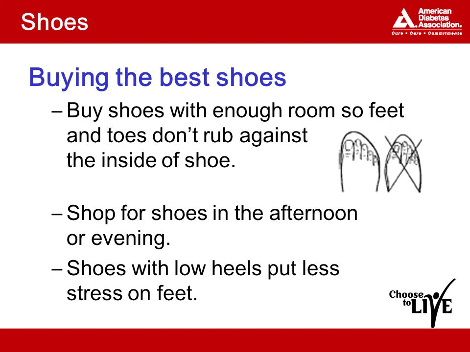 Shoes Buying the best shoes –Buy shoes with enough room so feet and toes don't rub against the inside of shoe.