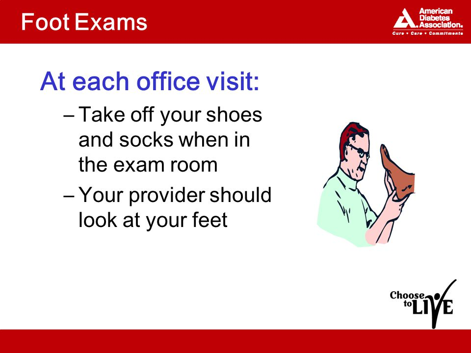 Foot Exams At each office visit: –Take off your shoes and socks when in the exam room –Your provider should look at your feet