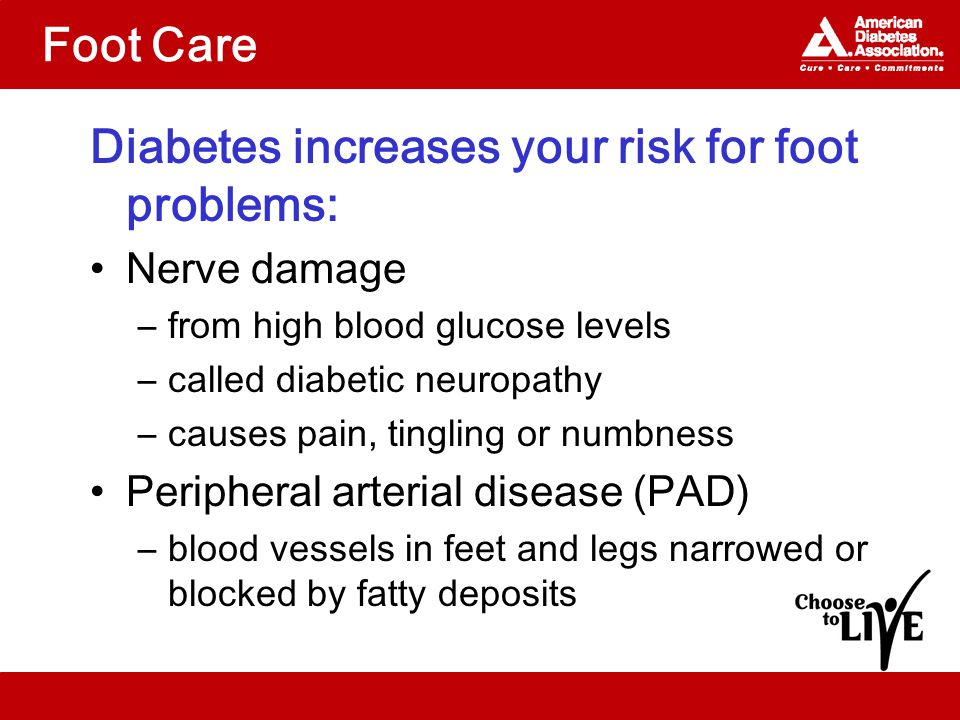 Foot Care Diabetes increases your risk for foot problems: Nerve damage –from high blood glucose levels –called diabetic neuropathy –causes pain, tingling or numbness Peripheral arterial disease (PAD) –blood vessels in feet and legs narrowed or blocked by fatty deposits
