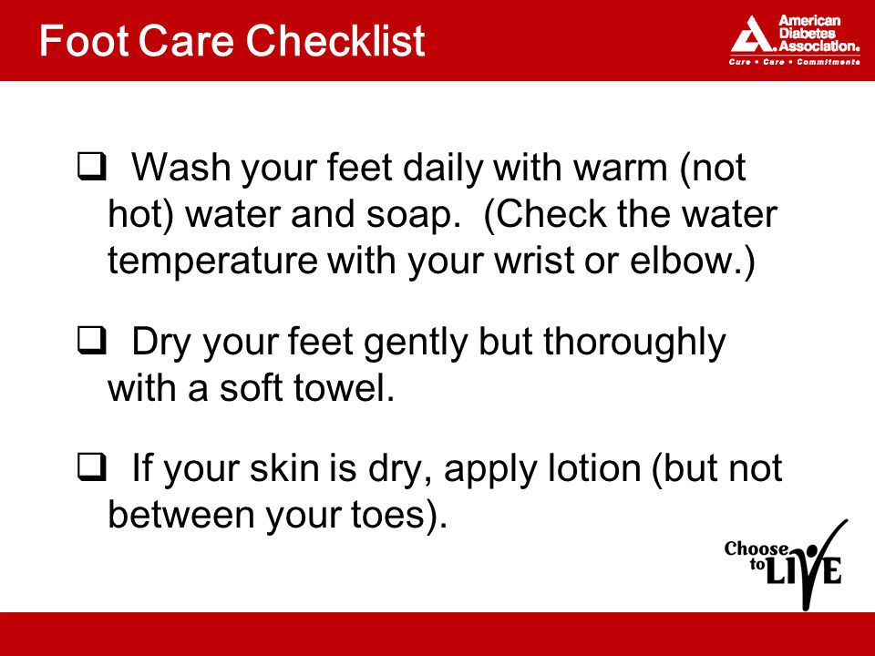 Foot Care Checklist  Wash your feet daily with warm (not hot) water and soap.
