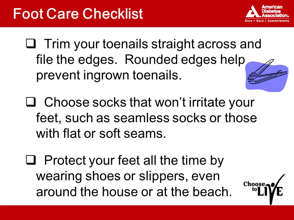 Foot Care Checklist  Trim your toenails straight across and file the edges.