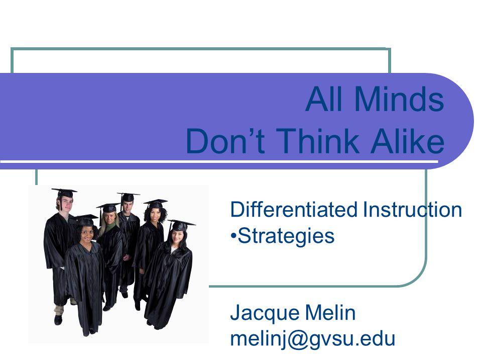 All Minds Don't Think Alike Differentiated Instruction Strategies Jacque Melin melinj@gvsu.edu