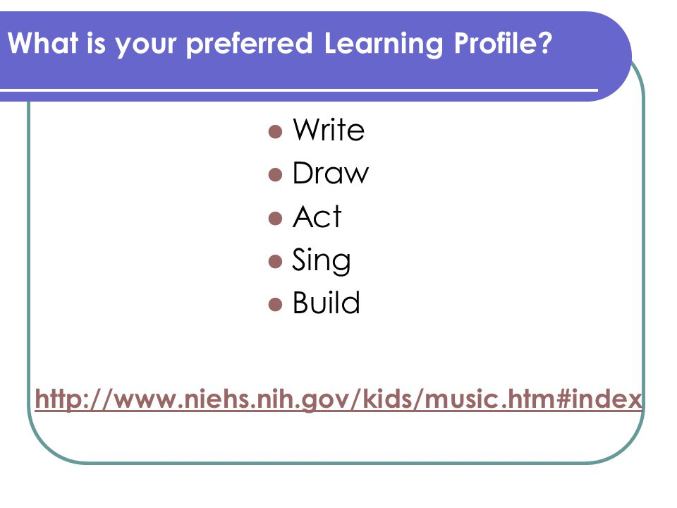 http://www.niehs.nih.gov/kids/music.htm#index What is your preferred Learning Profile? Write Draw Act Sing Build