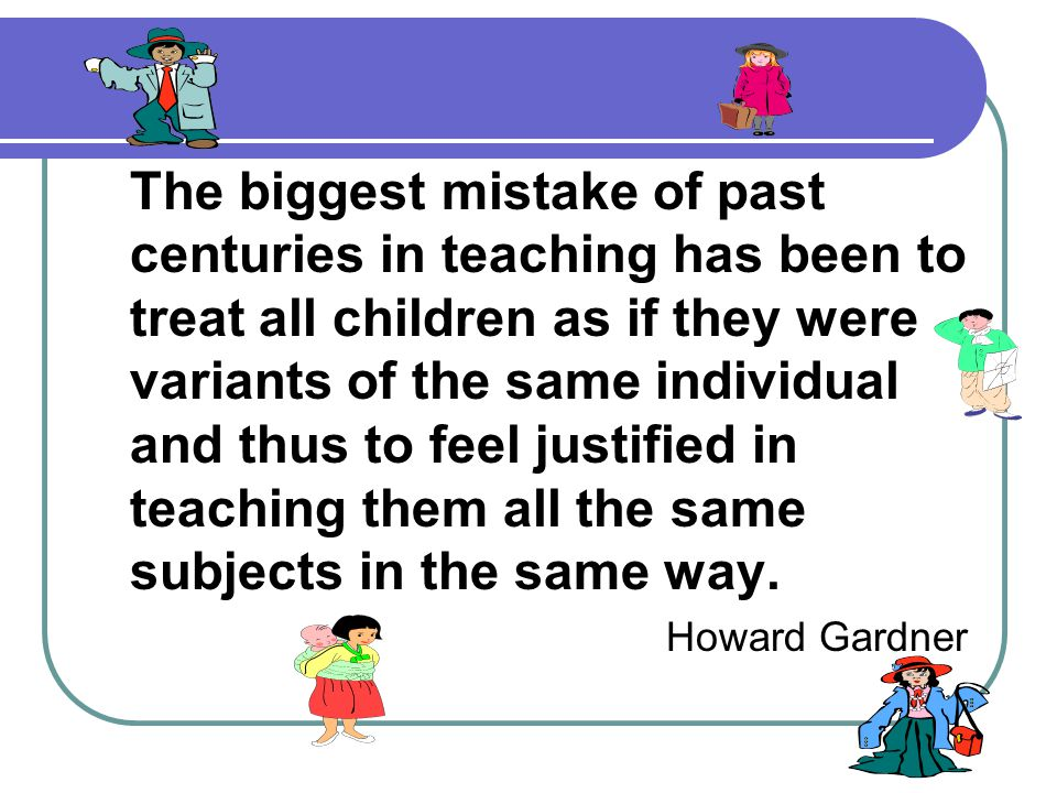 The biggest mistake of past centuries in teaching has been to treat all children as if they were variants of the same individual and thus to feel just