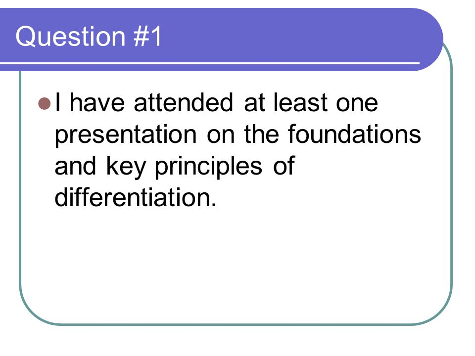 Question #1 I have attended at least one presentation on the foundations and key principles of differentiation.