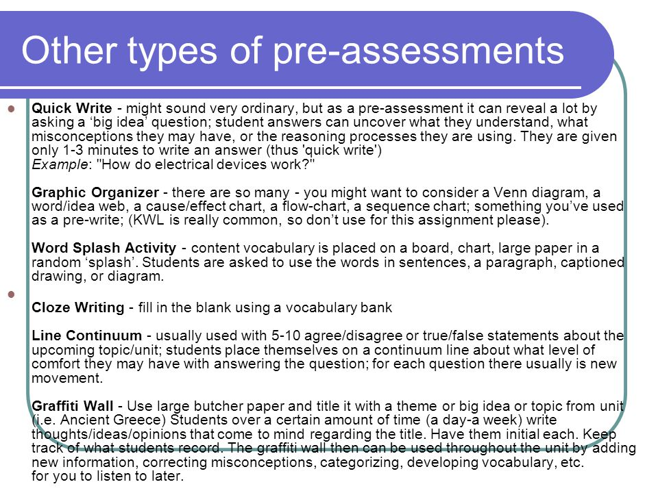 Other types of pre-assessments Quick Write - might sound very ordinary, but as a pre-assessment it can reveal a lot by asking a 'big idea' question; s