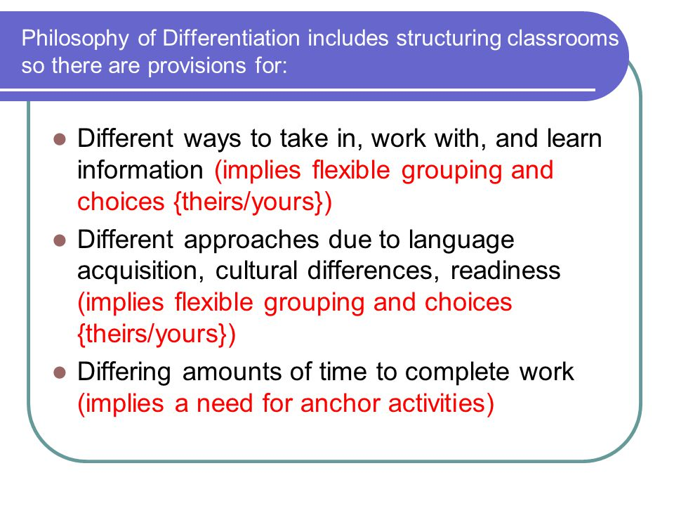 Philosophy of Differentiation includes structuring classrooms so there are provisions for: Different ways to take in, work with, and learn information