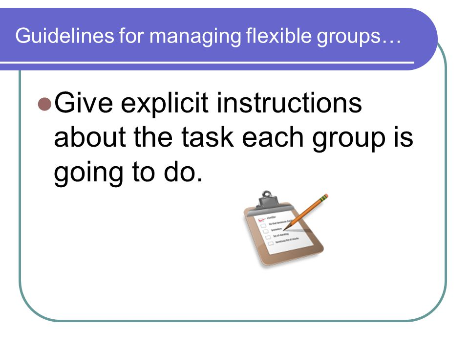 Guidelines for managing flexible groups… Give explicit instructions about the task each group is going to do.