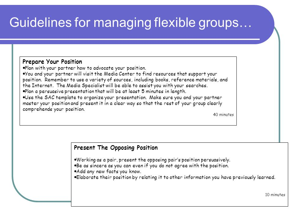Guidelines for managing flexible groups… Present The Opposing Position  Working as a pair, present the opposing pair's position persuasively.  Be as