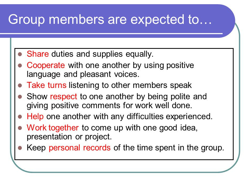 Group members are expected to… Share duties and supplies equally. Cooperate with one another by using positive language and pleasant voices. Take turn