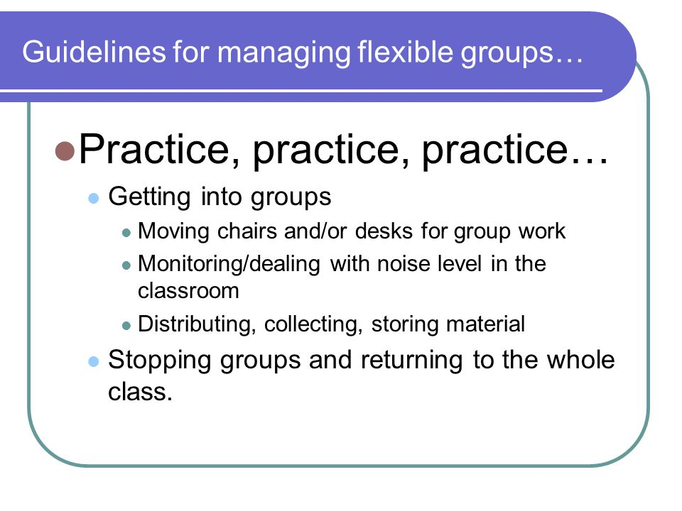 Guidelines for managing flexible groups… Practice, practice, practice… Getting into groups Moving chairs and/or desks for group work Monitoring/dealin