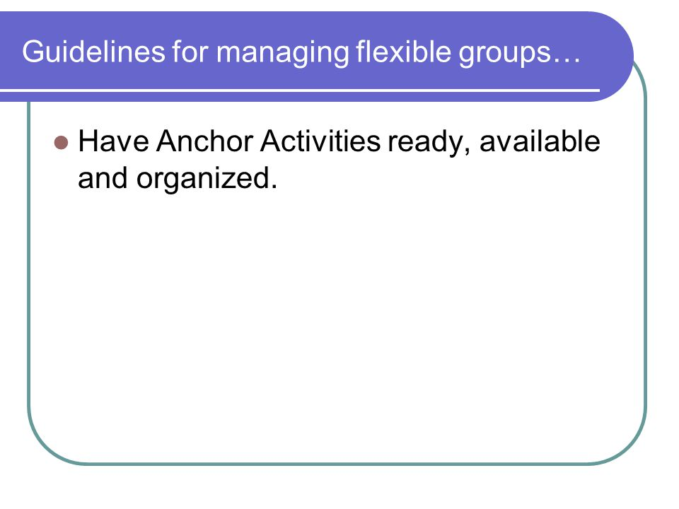 Guidelines for managing flexible groups… Have Anchor Activities ready, available and organized.