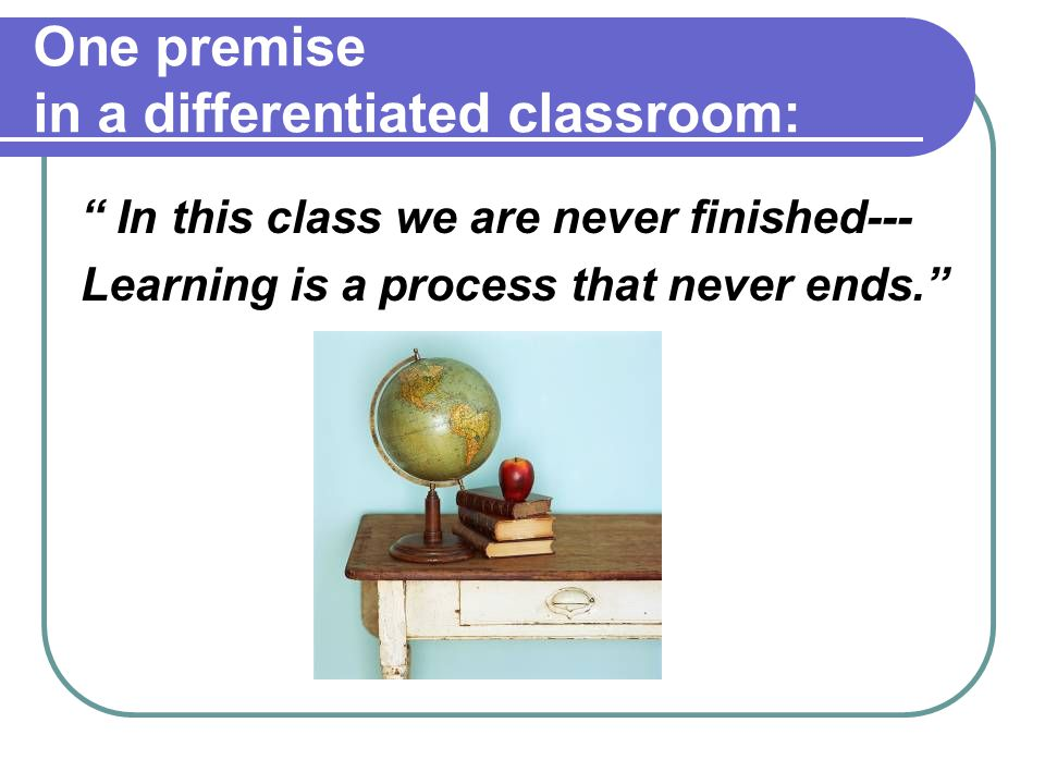 """One premise in a differentiated classroom: """" In this class we are never finished--- Learning is a process that never ends."""""""