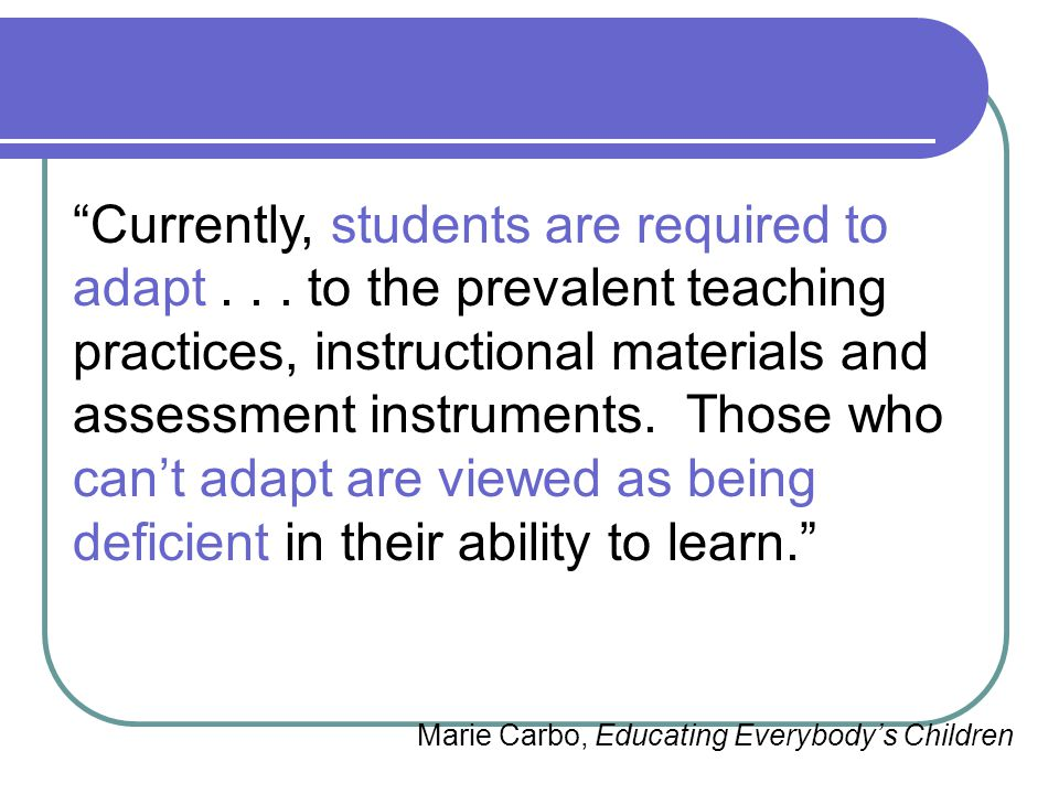 """""""Currently, students are required to adapt... to the prevalent teaching practices, instructional materials and assessment instruments. Those who can't"""