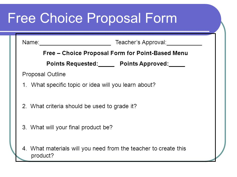 Free Choice Proposal Form Name:______________________ Teacher's Approval:___________ Free – Choice Proposal Form for Point-Based Menu Points Requested