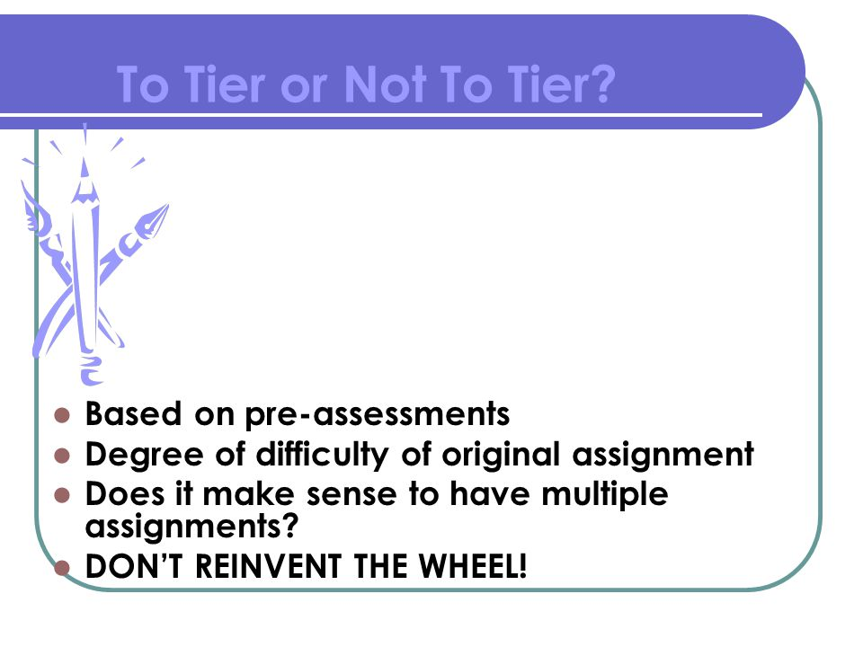 To Tier or Not To Tier? Based on pre-assessments Degree of difficulty of original assignment Does it make sense to have multiple assignments? DON'T RE