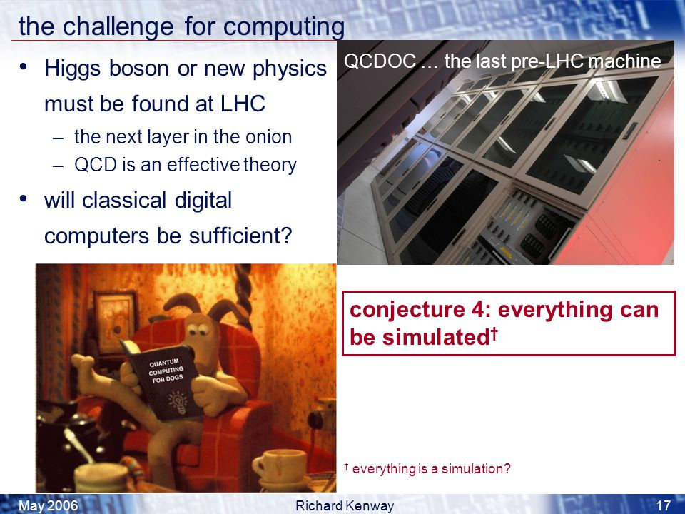 May 2006Richard Kenway17 the challenge for computing Higgs boson or new physics must be found at LHC –the next layer in the onion –QCD is an effective theory will classical digital computers be sufficient.