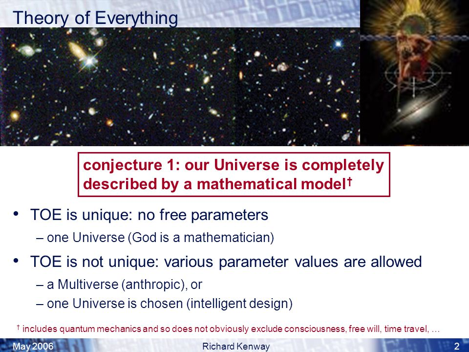 May 2006Richard Kenway2 Theory of Everything TOE is unique: no free parameters – one Universe (God is a mathematician) TOE is not unique: various parameter values are allowed – a Multiverse (anthropic), or – one Universe is chosen (intelligent design) conjecture 1: our Universe is completely described by a mathematical model † † includes quantum mechanics and so does not obviously exclude consciousness, free will, time travel, …