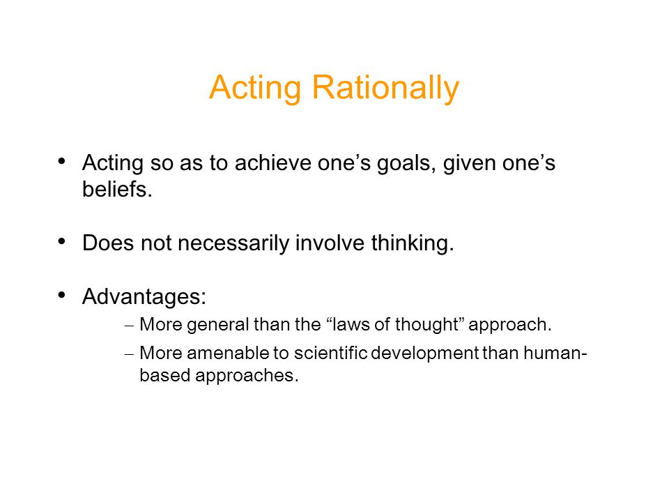 Acting Rationally Acting so as to achieve one's goals, given one's beliefs.
