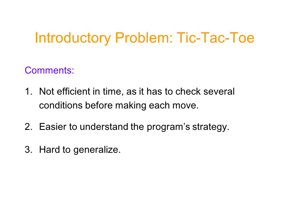 Introductory Problem: Tic-Tac-Toe Comments: 1.Not efficient in time, as it has to check several conditions before making each move.