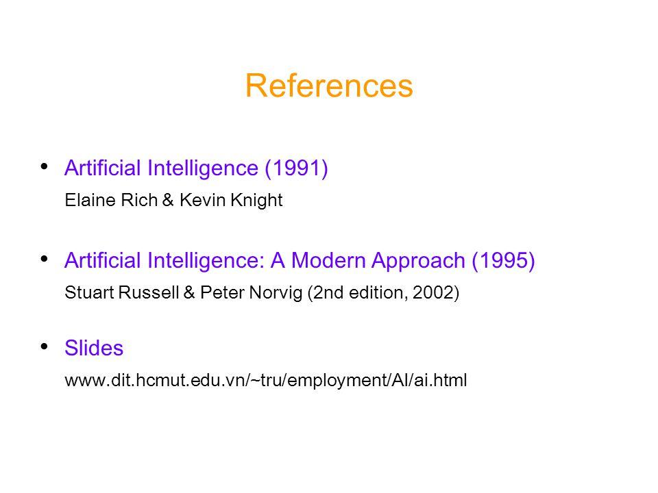 References Artificial Intelligence (1991) Elaine Rich & Kevin Knight Artificial Intelligence: A Modern Approach (1995) Stuart Russell & Peter Norvig (2nd edition, 2002) Slides www.dit.hcmut.edu.vn/~tru/employment/AI/ai.html