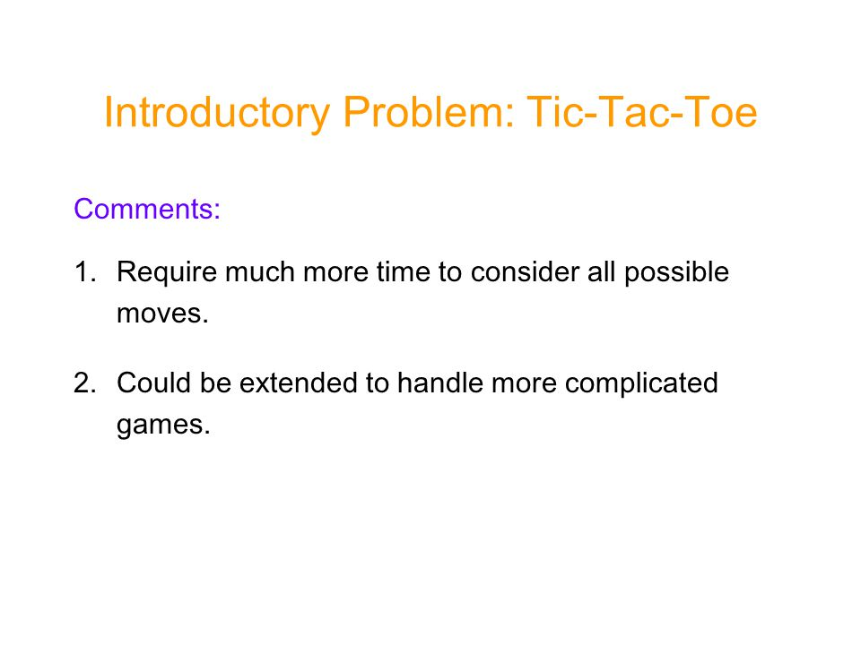 Introductory Problem: Tic-Tac-Toe Comments: 1.Require much more time to consider all possible moves.