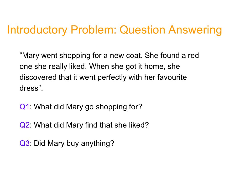 Introductory Problem: Question Answering Mary went shopping for a new coat.