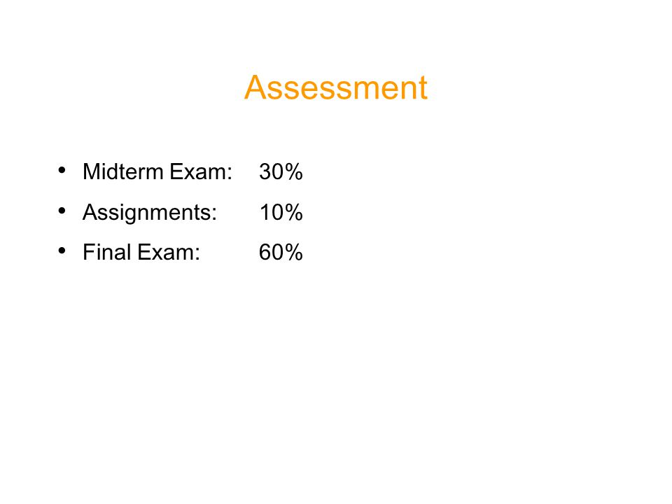 Assessment Midterm Exam: 30% Assignments: 10% Final Exam: 60%