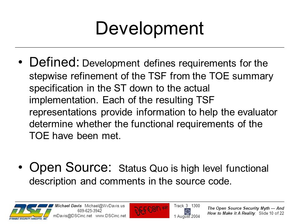 The Open Source Security Myth — And How to Make it A Reality: Slide 10 of 22 Track 3 1300 1 August 2004 Michael DavisMichael@WvDavis.us 609-625-3942 mDavis@DSCinc.net www.DSCinc.net Development Defined: Development defines requirements for the stepwise refinement of the TSF from the TOE summary specification in the ST down to the actual implementation.