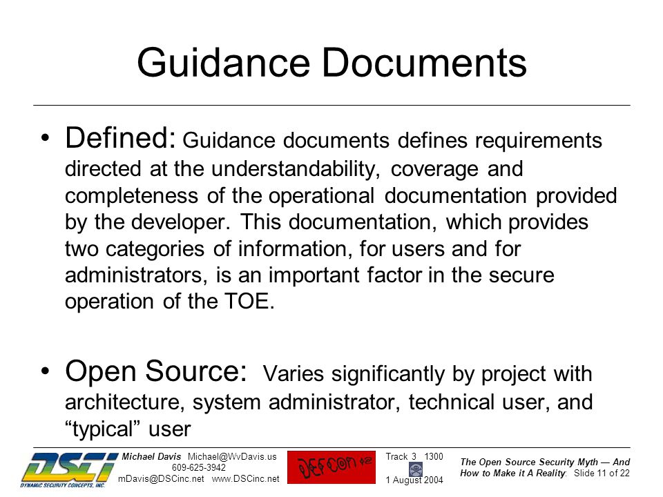 The Open Source Security Myth — And How to Make it A Reality: Slide 11 of 22 Track 3 1300 1 August 2004 Michael DavisMichael@WvDavis.us 609-625-3942 mDavis@DSCinc.net www.DSCinc.net Guidance Documents Defined: Guidance documents defines requirements directed at the understandability, coverage and completeness of the operational documentation provided by the developer.