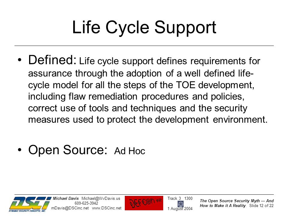 The Open Source Security Myth — And How to Make it A Reality: Slide 12 of 22 Track 3 1300 1 August 2004 Michael DavisMichael@WvDavis.us 609-625-3942 mDavis@DSCinc.net www.DSCinc.net Life Cycle Support Defined: Life cycle support defines requirements for assurance through the adoption of a well defined life- cycle model for all the steps of the TOE development, including flaw remediation procedures and policies, correct use of tools and techniques and the security measures used to protect the development environment.