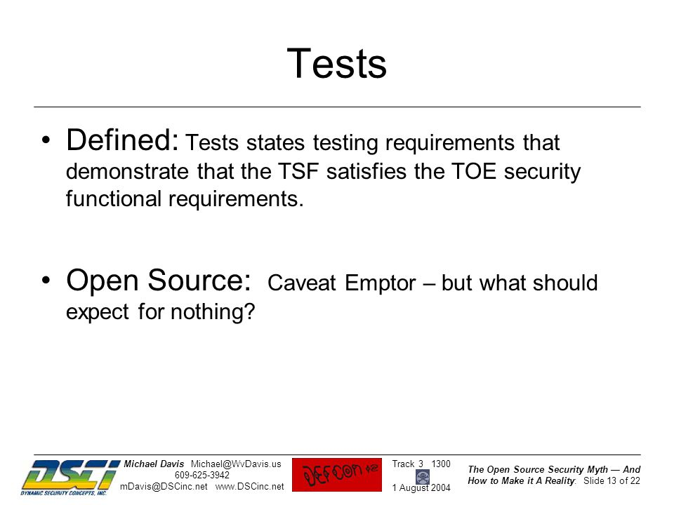 The Open Source Security Myth — And How to Make it A Reality: Slide 13 of 22 Track 3 1300 1 August 2004 Michael DavisMichael@WvDavis.us 609-625-3942 mDavis@DSCinc.net www.DSCinc.net Tests Defined: Tests states testing requirements that demonstrate that the TSF satisfies the TOE security functional requirements.
