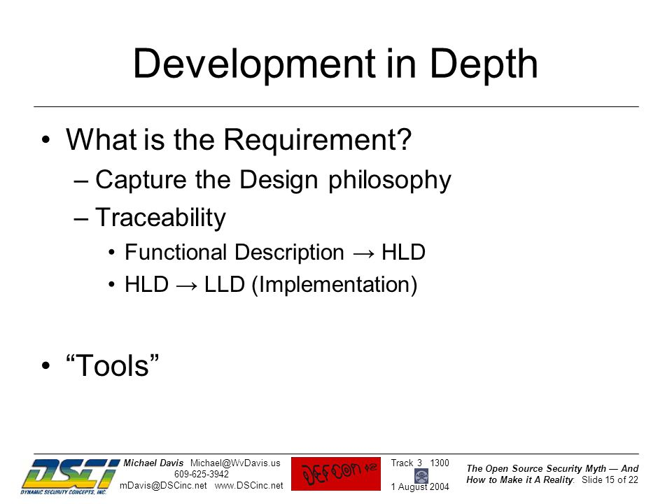 The Open Source Security Myth — And How to Make it A Reality: Slide 15 of 22 Track 3 1300 1 August 2004 Michael DavisMichael@WvDavis.us 609-625-3942 mDavis@DSCinc.net www.DSCinc.net Development in Depth What is the Requirement.
