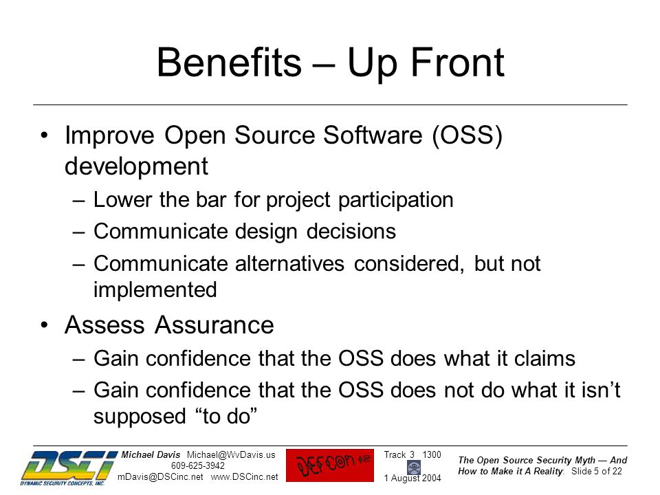 The Open Source Security Myth — And How to Make it A Reality: Slide 5 of 22 Track 3 1300 1 August 2004 Michael DavisMichael@WvDavis.us 609-625-3942 mDavis@DSCinc.net www.DSCinc.net Benefits – Up Front Improve Open Source Software (OSS) development –Lower the bar for project participation –Communicate design decisions –Communicate alternatives considered, but not implemented Assess Assurance –Gain confidence that the OSS does what it claims –Gain confidence that the OSS does not do what it isn't supposed to do