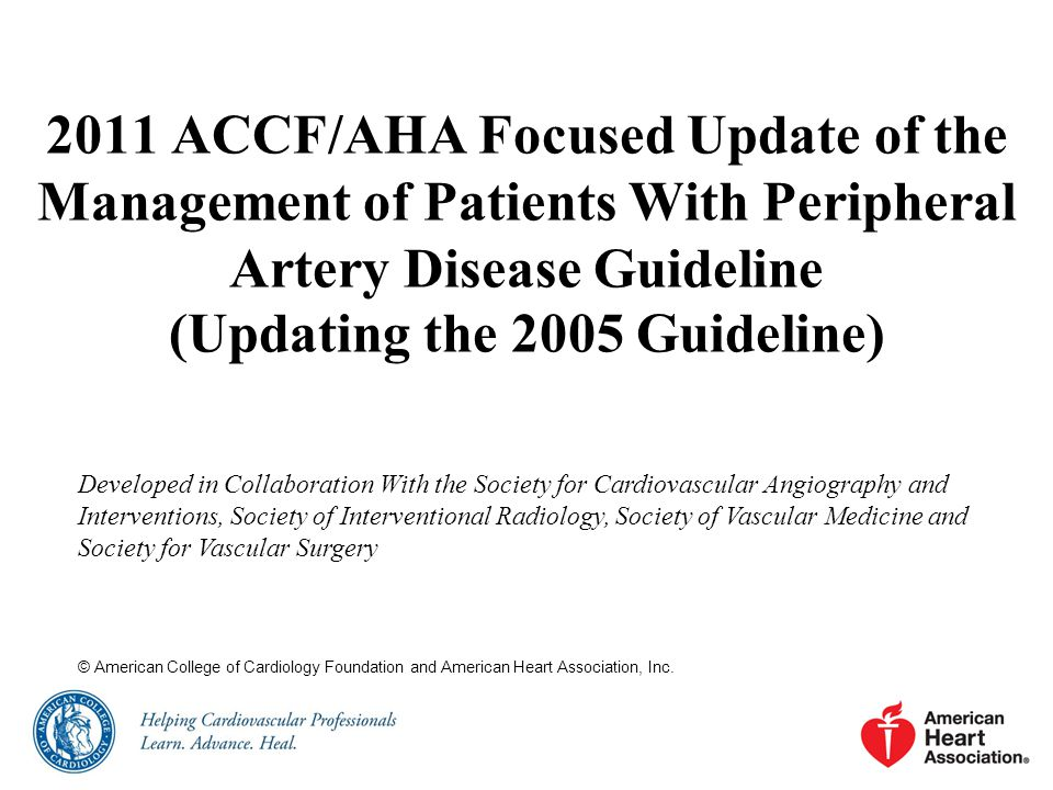2011 ACCF/AHA Focused Update of the Management of Patients With Peripheral Artery Disease Guideline (Updating the 2005 Guideline) Developed in Collaboration With the Society for Cardiovascular Angiography and Interventions, Society of Interventional Radiology, Society of Vascular Medicine and Society for Vascular Surgery © American College of Cardiology Foundation and American Heart Association, Inc.