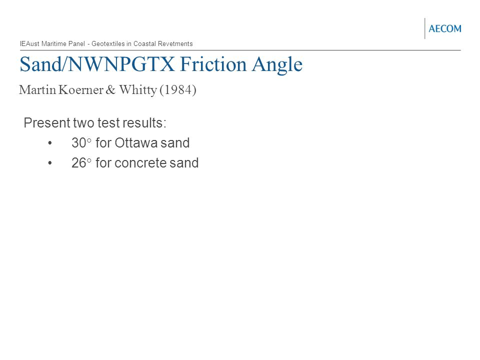 Sand/NWNPGTX Friction Angle Martin Koerner & Whitty (1984) Present two test results: 30  for Ottawa sand 26  for concrete sand IEAust Maritime Panel - Geotextiles in Coastal Revetments
